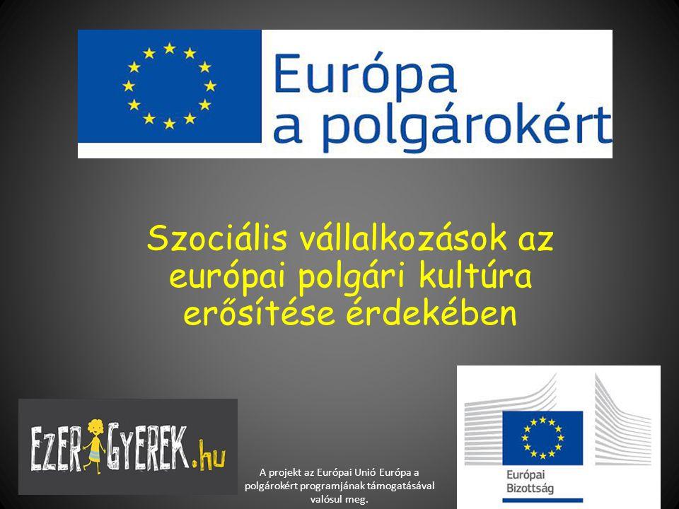 Szociális vállalkozások az európai polgári kultúra erősítése érdekében A projekt az Európai Unió Európa a polgárokért programjának támogatásával valós