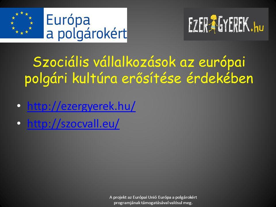 Szociális vállalkozások az európai polgári kultúra erősítése érdekében http://ezergyerek.hu/ http://szocvall.eu/ A projekt az Európai Unió Európa a polgárokért programjának támogatásával valósul meg.