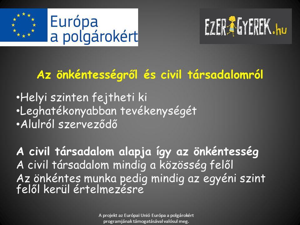 Az önkéntességről és civil társadalomról Helyi szinten fejtheti ki Leghatékonyabban tevékenységét Alulról szerveződő A civil társadalom alapja így az önkéntesség A civil társadalom mindig a közösség felől Az önkéntes munka pedig mindig az egyéni szint felől kerül értelmezésre A projekt az Európai Unió Európa a polgárokért programjának támogatásával valósul meg.