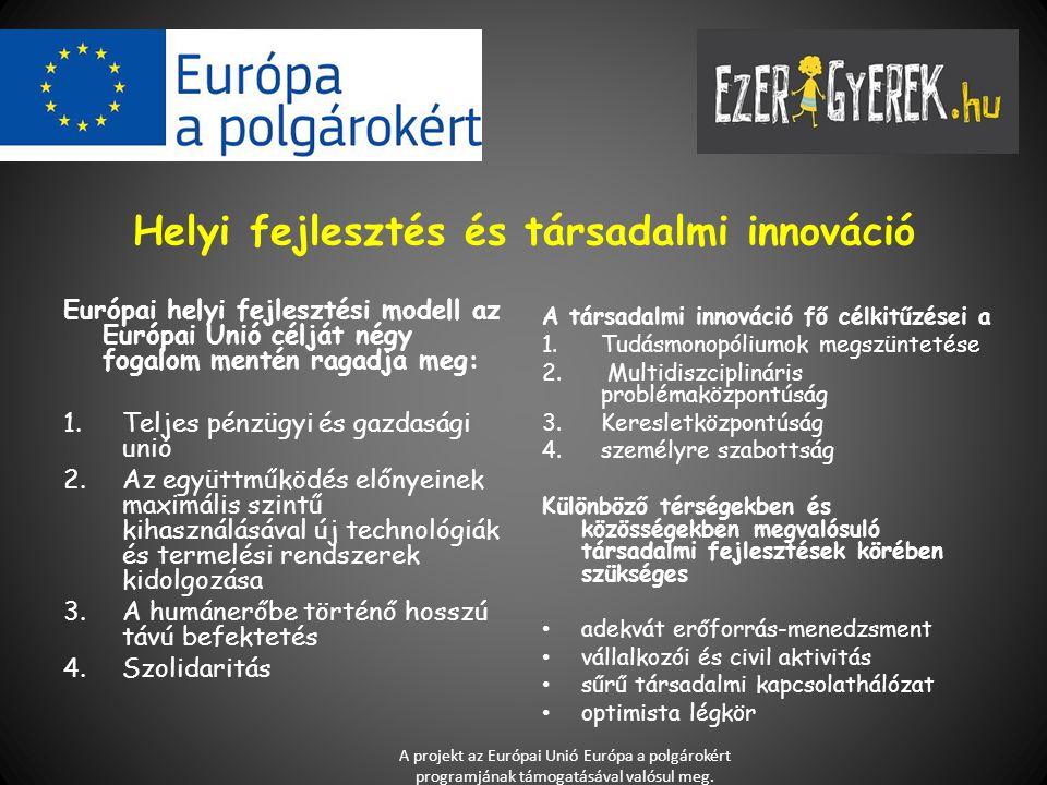 Helyi fejlesztés és társadalmi innováció Európai helyi fejlesztési modell az Európai Unió célját négy fogalom mentén ragadja meg: 1.Teljes pénzügyi és gazdasági unió 2.Az együttműködés előnyeinek maximális szintű kihasználásával új technológiák és termelési rendszerek kidolgozása 3.A humánerőbe történő hosszú távú befektetés 4.Szolidaritás A társadalmi innováció fő célkitűzései a 1.Tudásmonopóliumok megszüntetése 2.