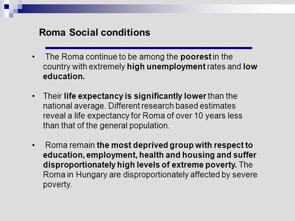 Roma Social conditions The Roma continue to be among the poorest in the country with extremely high unemployment rates and low education. Their life e