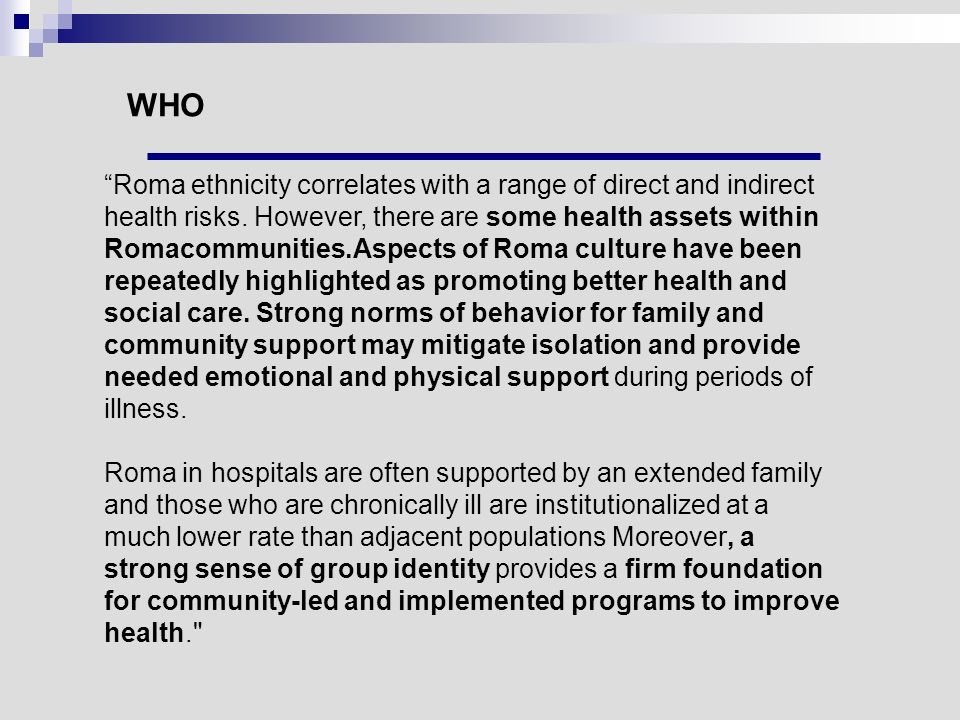 "WHO ""Roma ethnicity correlates with a range of direct and indirect health risks. However, there are some health assets within Romacommunities.Aspects"