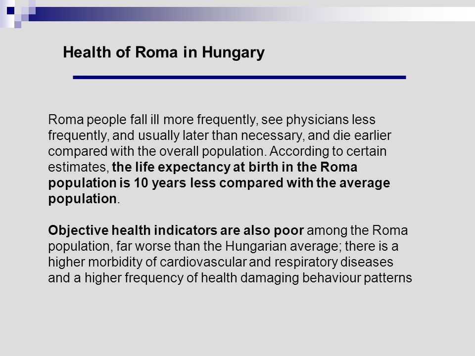 Health of Roma in Hungary Roma people fall ill more frequently, see physicians less frequently, and usually later than necessary, and die earlier comp