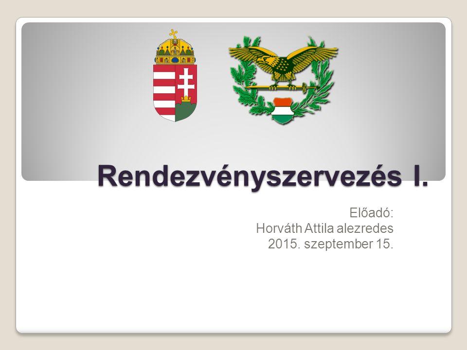 Rendezvényszervezés I. Előadó: Horváth Attila alezredes 2015. szeptember 15.
