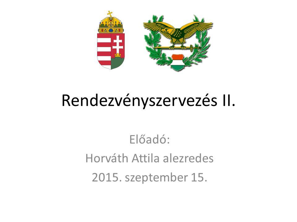 Rendezvényszervezés II. Előadó: Horváth Attila alezredes 2015. szeptember 15.