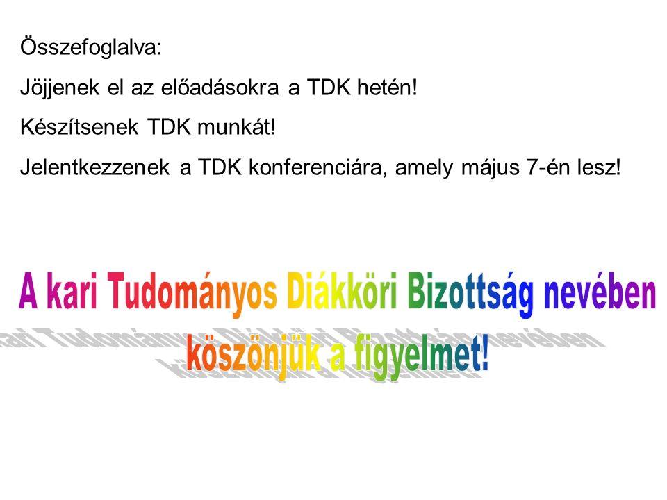 Összefoglalva: Jöjjenek el az előadásokra a TDK hetén! Készítsenek TDK munkát! Jelentkezzenek a TDK konferenciára, amely május 7-én lesz!