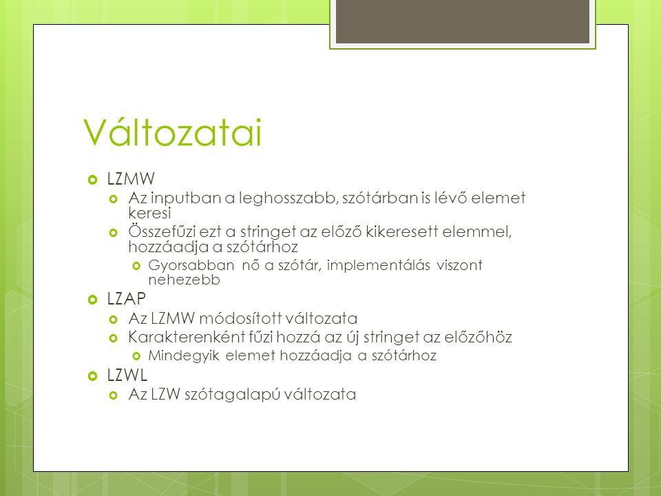 Változatai  LZMW  Az inputban a leghosszabb, szótárban is lévő elemet keresi  Összefűzi ezt a stringet az előző kikeresett elemmel, hozzáadja a szótárhoz  Gyorsabban nő a szótár, implementálás viszont nehezebb  LZAP  Az LZMW módosított változata  Karakterenként fűzi hozzá az új stringet az előzőhöz  Mindegyik elemet hozzáadja a szótárhoz  LZWL  Az LZW szótagalapú változata