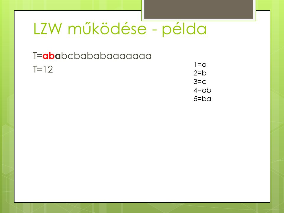 LZW működése - példa T= aba bcbababaaaaaaa T=12 1=a 2=b 3=c 4=ab 5=ba