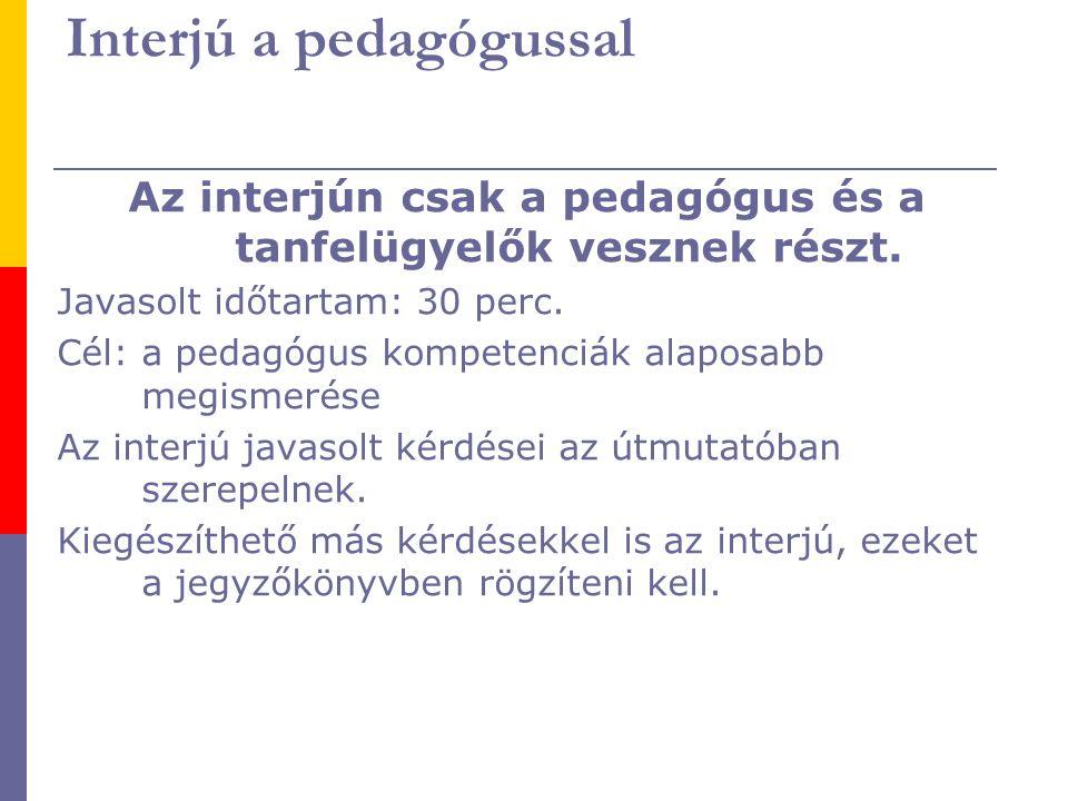 Interjú a pedagógussal Az interjún csak a pedagógus és a tanfelügyelők vesznek részt. Javasolt időtartam: 30 perc. Cél: a pedagógus kompetenciák alapo