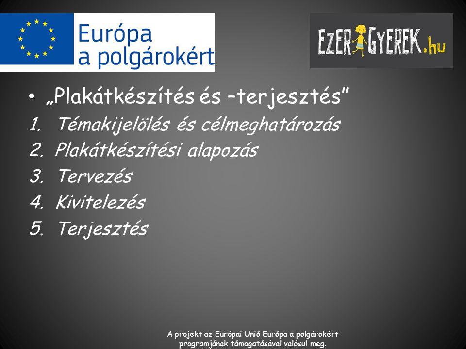 """""""Plakátkészítés és –terjesztés 1.Témakijelölés és célmeghatározás 2.Plakátkészítési alapozás 3.Tervezés 4.Kivitelezés 5.Terjesztés A projekt az Európai Unió Európa a polgárokért programjának támogatásával valósul meg."""