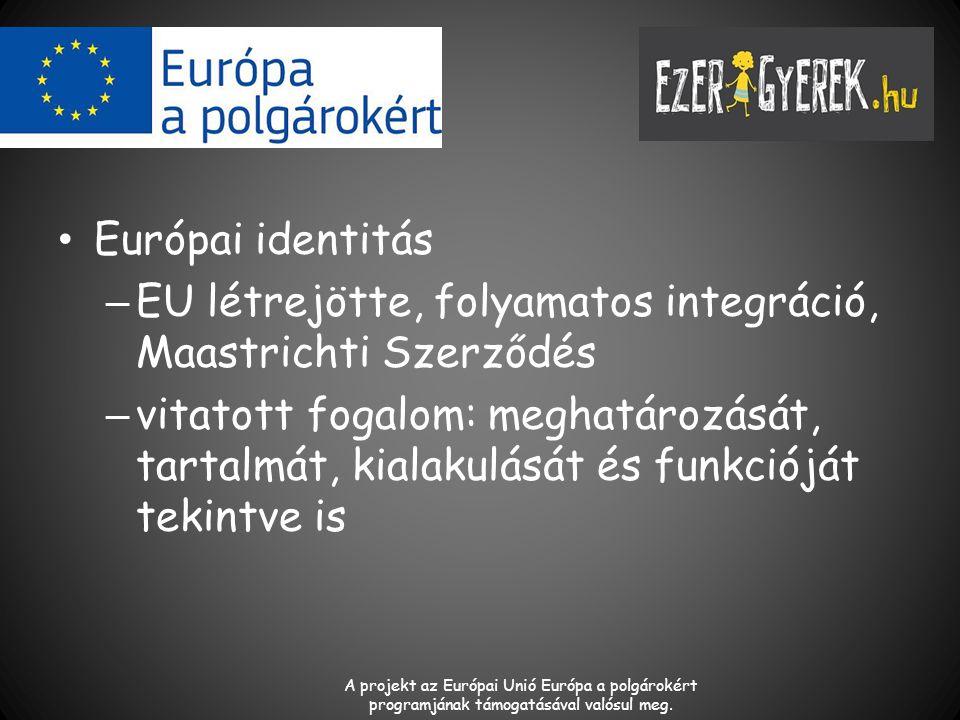 Európai identitás – EU létrejötte, folyamatos integráció, Maastrichti Szerződés – vitatott fogalom: meghatározását, tartalmát, kialakulását és funkcióját tekintve is A projekt az Európai Unió Európa a polgárokért programjának támogatásával valósul meg.