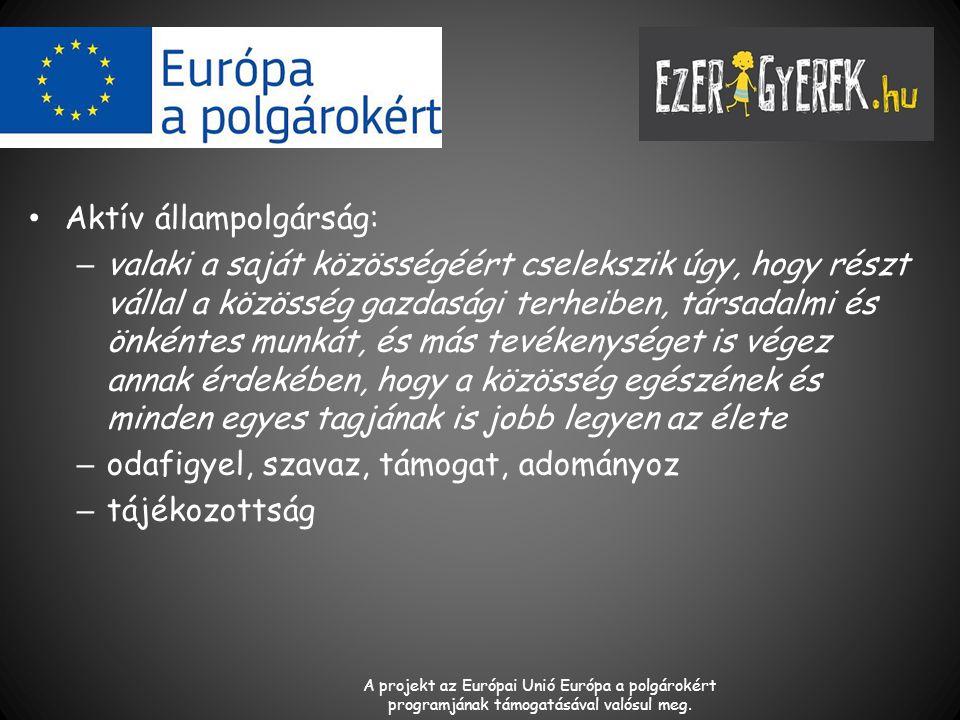 Aktív állampolgárság: – valaki a saját közösségéért cselekszik úgy, hogy részt vállal a közösség gazdasági terheiben, társadalmi és önkéntes munkát, és más tevékenységet is végez annak érdekében, hogy a közösség egészének és minden egyes tagjának is jobb legyen az élete – odafigyel, szavaz, támogat, adományoz – tájékozottság A projekt az Európai Unió Európa a polgárokért programjának támogatásával valósul meg.