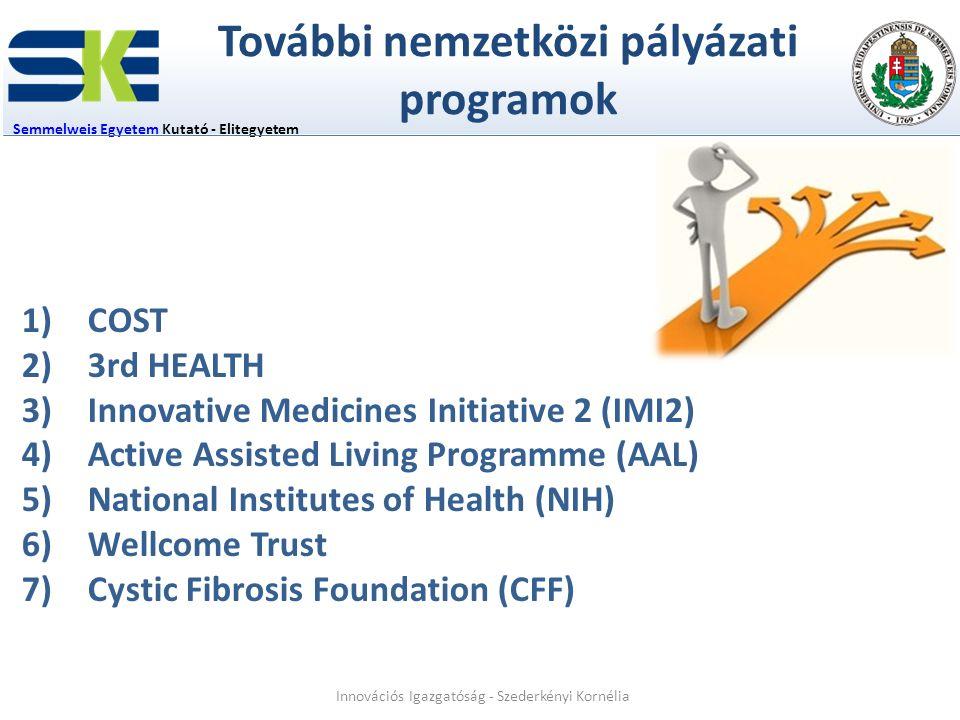 További nemzetközi pályázati programok Semmelweis EgyetemSemmelweis Egyetem Kutató - Elitegyetem 1)COST 2)3rd HEALTH 3)Innovative Medicines Initiative 2 (IMI2) 4)Active Assisted Living Programme (AAL) 5)National Institutes of Health (NIH) 6)Wellcome Trust 7)Cystic Fibrosis Foundation (CFF) Innovációs Igazgatóság - Szederkényi Kornélia