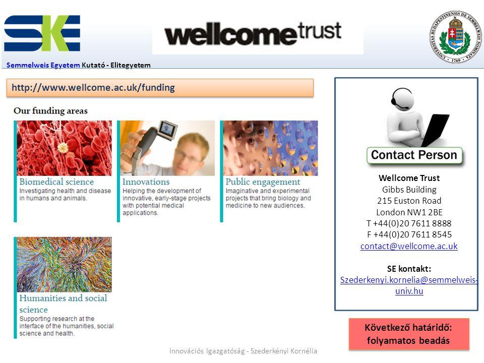Semmelweis EgyetemSemmelweis Egyetem Kutató - Elitegyetem Wellcome Trust Gibbs Building 215 Euston Road London NW1 2BE T +44(0)20 7611 8888 F +44(0)20 7611 8545 contact@wellcome.ac.uk SE kontakt: Szederkenyi.kornelia@semmelweis- univ.hu http://www.wellcome.ac.uk/funding Innovációs Igazgatóság - Szederkényi Kornélia Következő határidő: folyamatos beadás