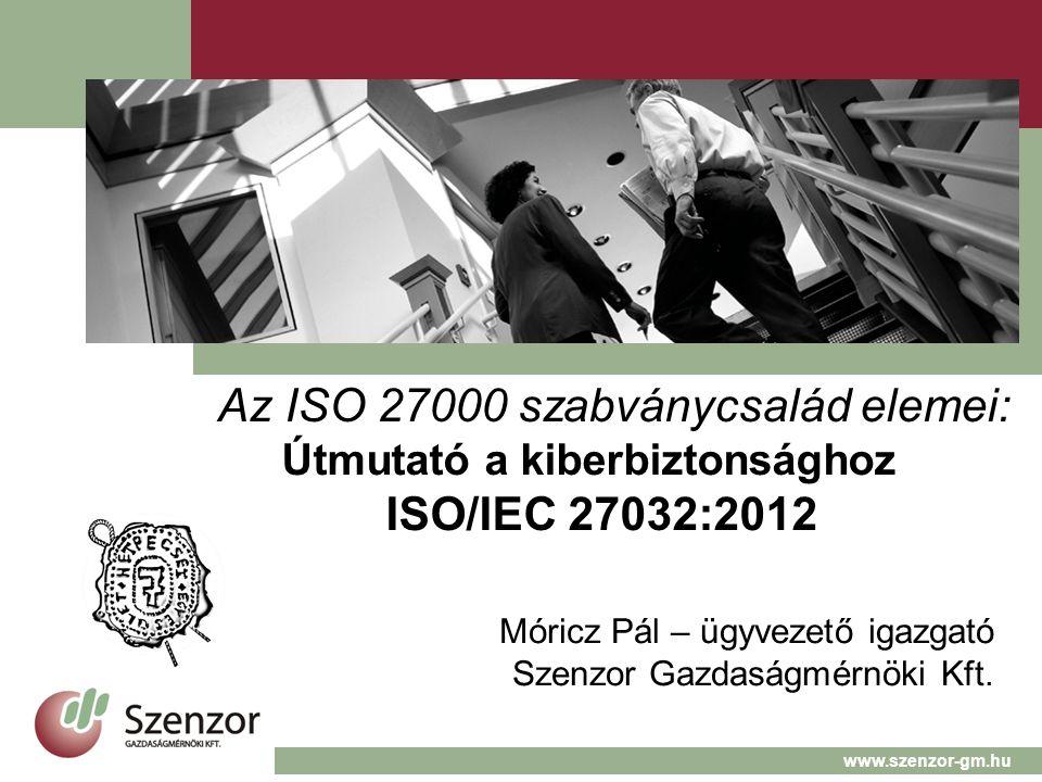 Az ISO 27000 szabványcsalád elemei: Útmutató a kiberbiztonsághoz ISO/IEC 27032:2012 Móricz Pál – ügyvezető igazgató Szenzor Gazdaságmérnöki Kft.