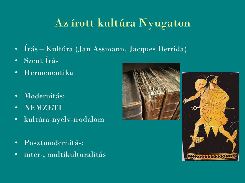 Az írott kultúra Nyugaton Írás – Kultúra (Jan Assmann, Jacques Derrida) Szent Írás Hermeneutika Modernitás: NEMZETI kultúra-nyelv-irodalom Posztmodernitás: inter-, multikulturalitás