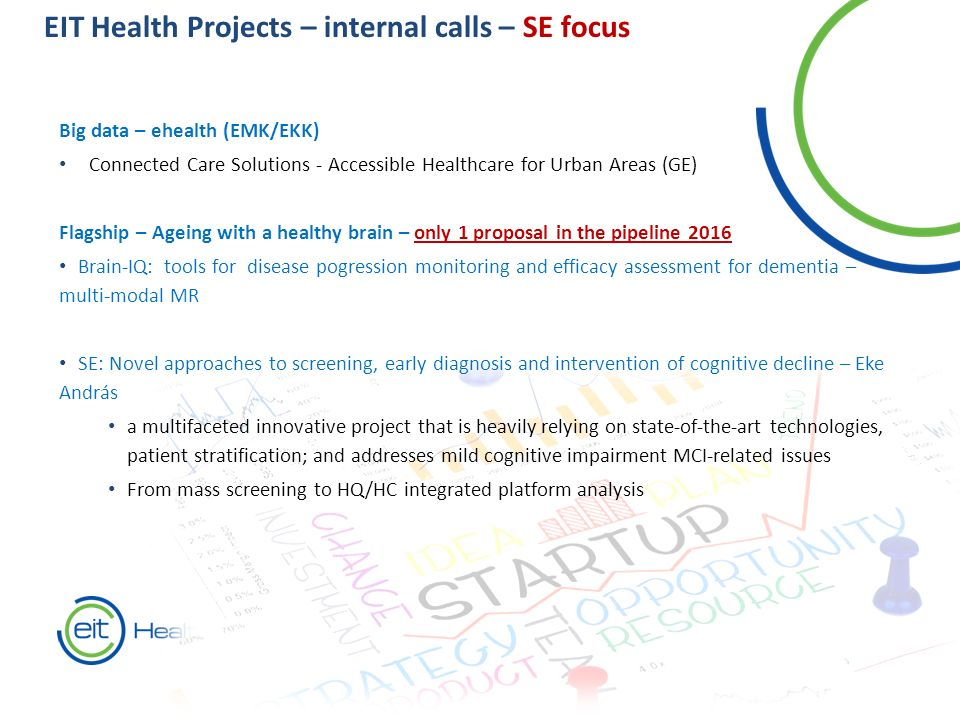 EIT Health Projects – internal calls – SE focus Big data – ehealth (EMK/EKK) Connected Care Solutions - Accessible Healthcare for Urban Areas (GE) Flagship – Ageing with a healthy brain – only 1 proposal in the pipeline 2016 Brain-IQ: tools for disease pogression monitoring and efficacy assessment for dementia – multi-modal MR SE: Novel approaches to screening, early diagnosis and intervention of cognitive decline – Eke András a multifaceted innovative project that is heavily relying on state-of-the-art technologies, patient stratification; and addresses mild cognitive impairment MCI-related issues From mass screening to HQ/HC integrated platform analysis