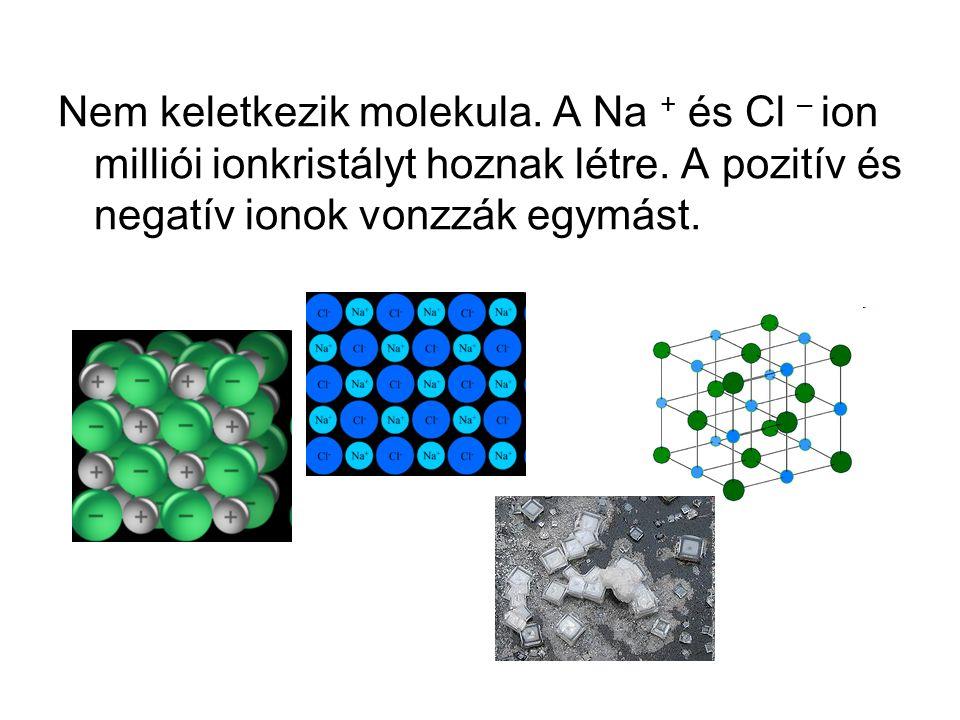 Nem keletkezik molekula. A Na + és Cl – ion milliói ionkristályt hoznak létre. A pozitív és negatív ionok vonzzák egymást.