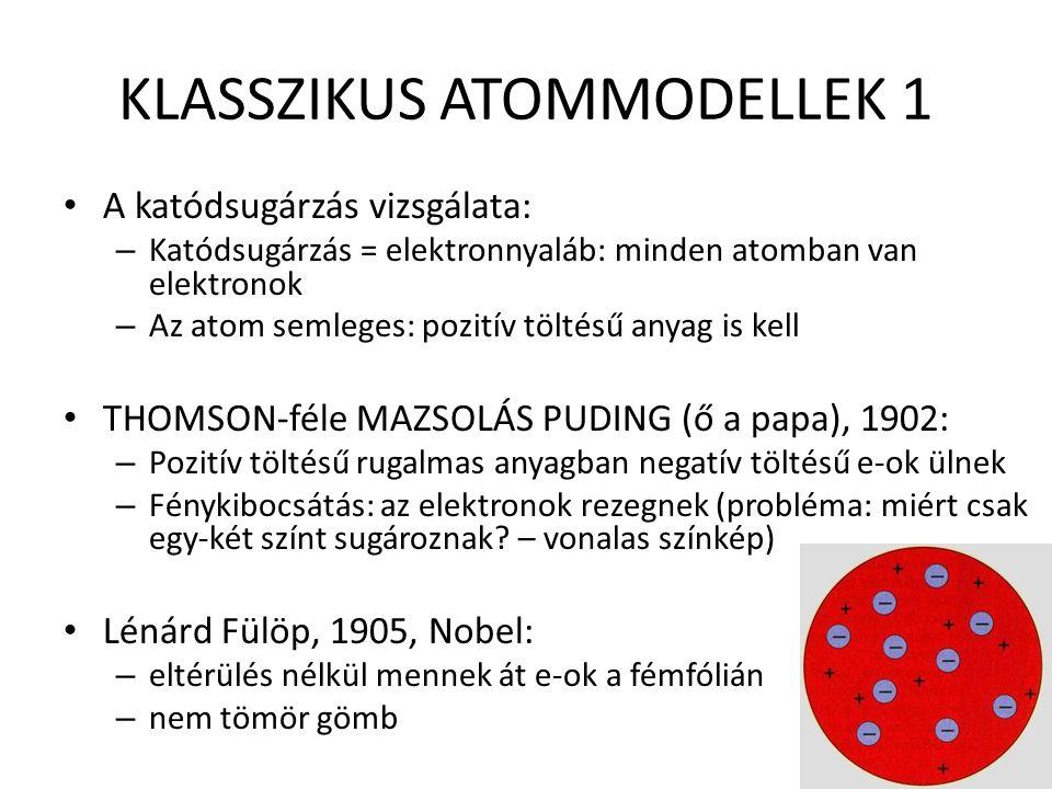 KLASSZIKUS ATOMMODELLEK 1 A katódsugárzás vizsgálata: – Katódsugárzás = elektronnyaláb: minden atomban van elektronok – Az atom semleges: pozitív töltésű anyag is kell THOMSON-féle MAZSOLÁS PUDING (ő a papa), 1902: – Pozitív töltésű rugalmas anyagban negatív töltésű e-ok ülnek – Fénykibocsátás: az elektronok rezegnek (probléma: miért csak egy-két színt sugároznak.