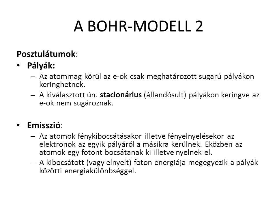 A BOHR-MODELL 2 Posztulátumok: Pályák: – Az atommag körül az e-ok csak meghatározott sugarú pályákon keringhetnek.