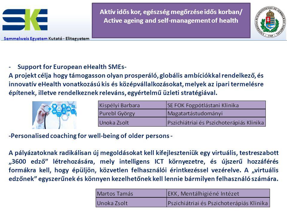 5 fő Semmelweis EgyetemSemmelweis Egyetem Kutató - Elitegyetem Innovációs Igazgatóság Aktív idős kor, egészség megőrzése idős korban/ Active ageing and self-management of health E-Health technológia Applikáció fejlesztés EU innovációs szféra, ICT -Support for European eHealth SMEs- A projekt célja hogy támogasson olyan prosperáló, globális ambíciókkal rendelkező, és innovatív eHealth vonatkozású kis és középvállalkozásokat, melyek az ipari termelésre építenek, illetve rendelkeznek releváns, egyértelmű üzleti stratégiával.