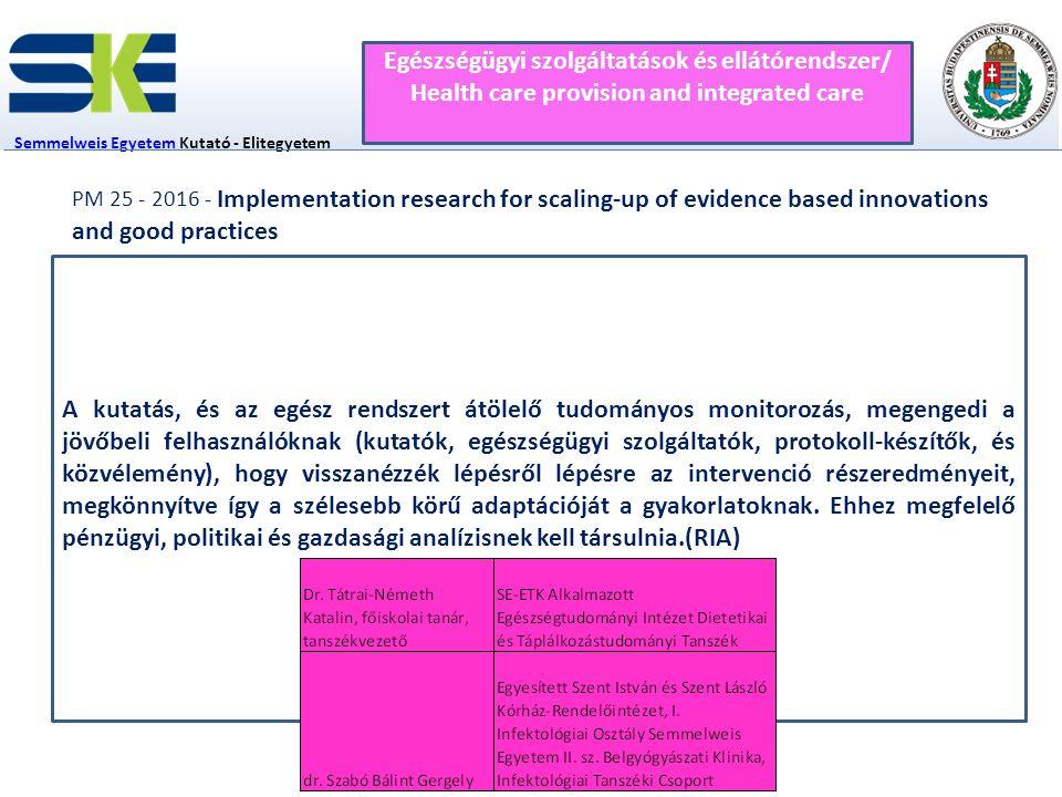 2 fő Semmelweis EgyetemSemmelweis Egyetem Kutató - Elitegyetem Innovációs Igazgatóság Egészségügyi szolgáltatások és ellátórendszer/ Health care provision and integrated care PM 25 - 2016 - Implementation research for scaling-up of evidence based innovations and good practices A kutatás, és az egész rendszert átölelő tudományos monitorozás, megengedi a jövőbeli felhasználóknak (kutatók, egészségügyi szolgáltatók, protokoll-készítők, és közvélemény), hogy visszanézzék lépésről lépésre az intervenció részeredményeit, megkönnyítve így a szélesebb körű adaptációját a gyakorlatoknak.