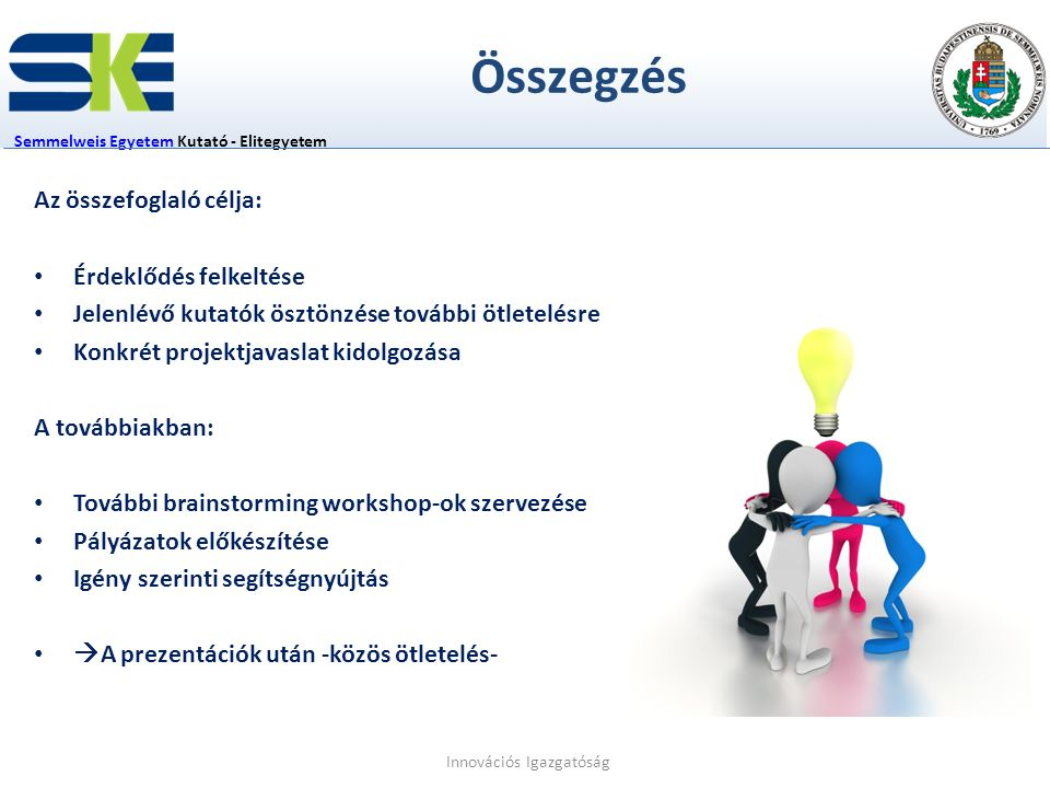 Összegzés Semmelweis EgyetemSemmelweis Egyetem Kutató - Elitegyetem Az összefoglaló célja: Érdeklődés felkeltése Jelenlévő kutatók ösztönzése további ötletelésre Konkrét projektjavaslat kidolgozása A továbbiakban: További brainstorming workshop-ok szervezése Pályázatok előkészítése Igény szerinti segítségnyújtás  A prezentációk után -közös ötletelés- Innovációs Igazgatóság