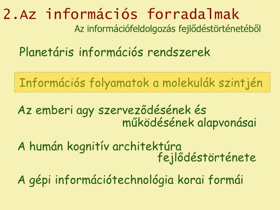 2.Az információs forradalmak Planetáris információs rendszerek Az emberi agy szerveződésének és működésének alapvonásai A gépi információtechnológia korai formái Az információfeldolgozás fejlődéstörténetéből Információs folyamatok a molekulák szintjén A humán kognitív architektúra fejlődéstörténete