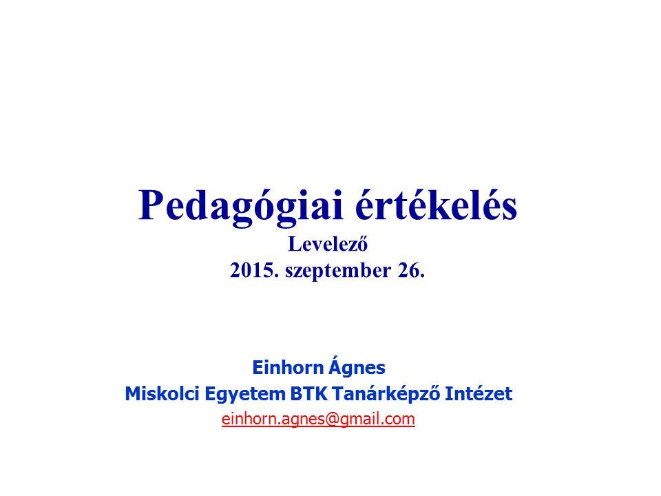 Pedagógiai értékelés Levelező 2015. szeptember 26. Einhorn Ágnes Miskolci Egyetem BTK Tanárképző Intézet einhorn.agnes@gmail.com