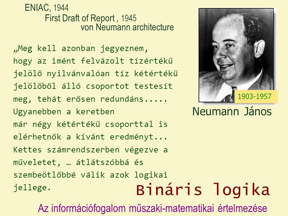 """Neumann János von Neumann architecture First Draft of Report, 1945 ENIAC, 1944 1903-1957 """"Meg kell azonban jegyeznem, hogy az imént felvázolt tízértékű jelölő nyilvánvalóan tíz kétértékű jelölőből álló csoportot testesít meg, tehát erősen redundáns....."""