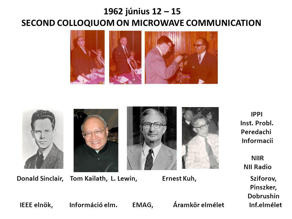 1962 június 12 – 15 SECOND COLLOQIUOM ON MICROWAVE COMMUNICATION Donald Sinclair, Tom Kailath, L. Lewin, Ernest Kuh, Sziforov, Pinszker, Dobrushin IEE