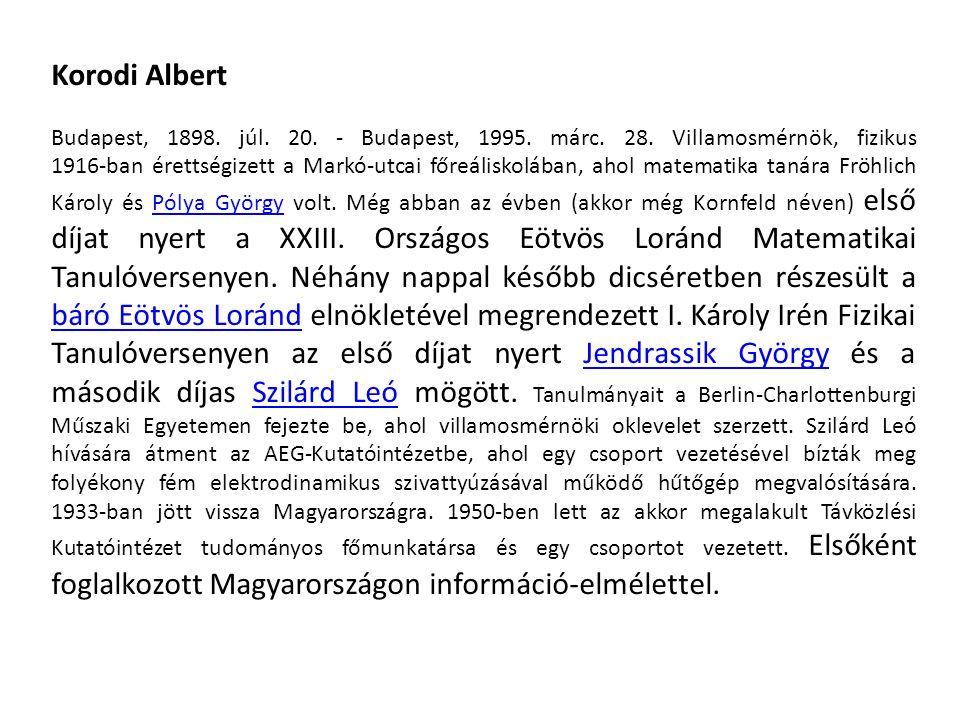 Korodi Albert Budapest, 1898. júl. 20. - Budapest, 1995. márc. 28. Villamosmérnök, fizikus 1916-ban érettségizett a Markó-utcai főreáliskolában, ahol