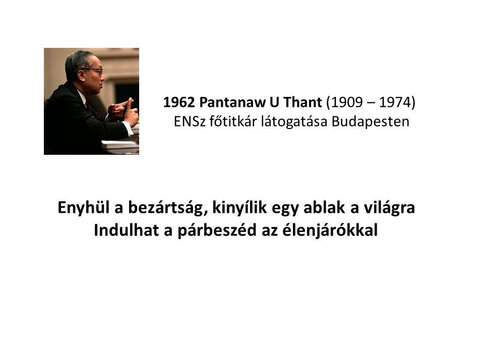 1962 Pantanaw U Thant (1909 – 1974) ENSz főtitkár látogatása Budapesten Enyhül a bezártság, kinyílik egy ablak a világra Indulhat a párbeszéd az élenj