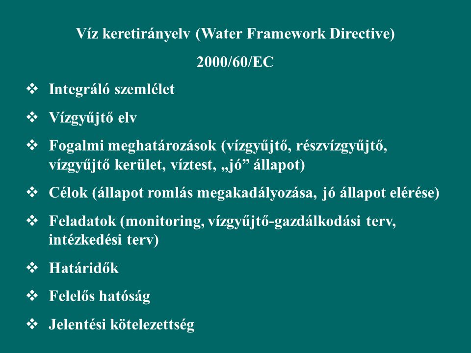 A Keretirányelv célja, hogy jogi keretet biztosítson: a vizekkel kapcsolatban lévő a vizekkel kapcsolatban lévő ökoszisztémák védelméhez ökoszisztémák védelméhez a fenntartható vízhasználatokhoz a fenntartható vízhasználatokhoz az emisszió csökkentésével az emisszió csökkentésével a vízminőség javításához a vízminőség javításához az árvizek és aszályok környezeti az árvizek és aszályok környezeti hatásának mérsékléséhez hatásának mérsékléséhez A sorrend fontos !!.