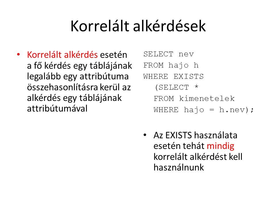 Korrelált alkérdések Korrelált alkérdés esetén a fő kérdés egy táblájának legalább egy attribútuma összehasonlításra kerül az alkérdés egy táblájának attribútumával SELECT nev FROM hajo h WHERE EXISTS (SELECT * FROM kimenetelek WHERE hajo = h.nev); Az EXISTS használata esetén tehát mindig korrelált alkérdést kell használnunk