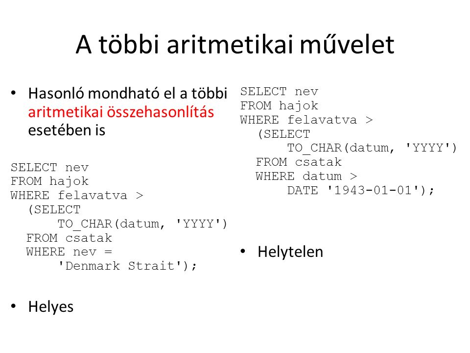 A többi aritmetikai művelet Hasonló mondható el a többi aritmetikai összehasonlítás esetében is SELECT nev FROM hajok WHERE felavatva > (SELECT TO_CHAR(datum, YYYY ) FROM csatak WHERE nev = Denmark Strait ); Helyes SELECT nev FROM hajok WHERE felavatva > (SELECT TO_CHAR(datum, YYYY ) FROM csatak WHERE datum > DATE 1943-01-01 ); Helytelen