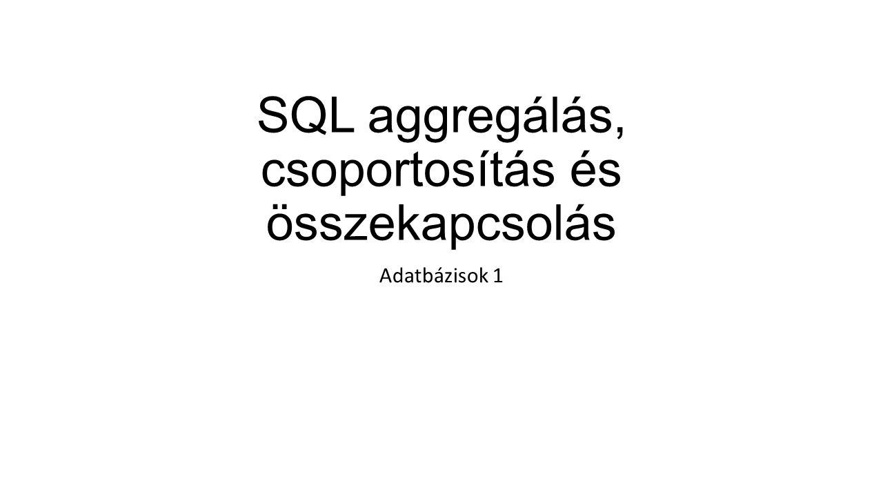 SQL aggregálás, csoportosítás és összekapcsolás Adatbázisok 1
