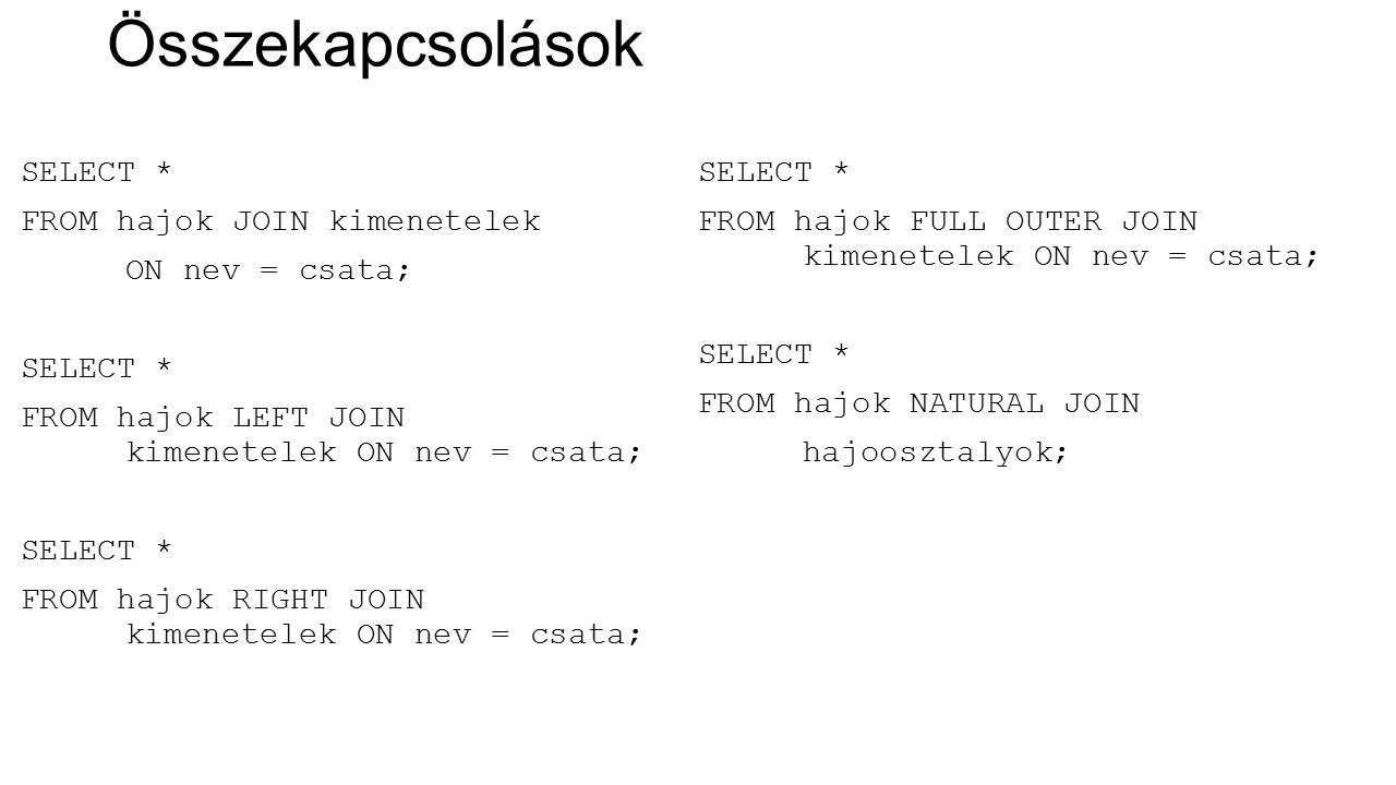 Összekapcsolások SELECT * FROM hajok JOIN kimenetelek ON nev = csata; SELECT * FROM hajok LEFT JOIN kimenetelek ON nev = csata; SELECT * FROM hajok RIGHT JOIN kimenetelek ON nev = csata; SELECT * FROM hajok FULL OUTER JOIN kimenetelek ON nev = csata; SELECT * FROM hajok NATURAL JOIN hajoosztalyok;