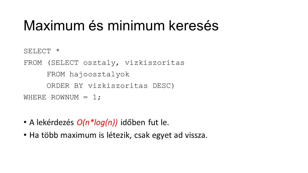 Maximum és minimum keresés SELECT * FROM (SELECT osztaly, vizkiszoritas FROM hajoosztalyok ORDER BY vizkiszoritas DESC) WHERE ROWNUM = 1; A lekérdezés O(n*log(n)) időben fut le.