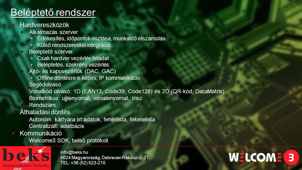Beléptető rendszer  Hardvereszközök  Alkalmazás szerver  Értékesítés, időpontok osztása, munkaidő elszámolás  Külső rendszerekkel integráció  Beléptető szerver  Csak hardver vezérlés feladat  Beléptetés, szekrény vezérlés  Ajtó- és kapuvezérlők (DAC, GAC)  Offline döntésre is képes, IP kommunikáció  Segédolvasó  Vonalkód olvasó: 1D (EAN13, Code39, Code128) és 2D (QR-kód, DataMatrix)  Biometrikus: ujjlenyomat, vénalenyomat, írisz  Rendszám  Áthaladási döntés  Autonóm: kártyára írt adatok, fehérlista, feketelista  Centralizált: adatbázis  Kommunikáció  Welcome3 SDK, belső protokoll info@beks.hu 4024 Magyarország, Debrecen Rákóczi u.