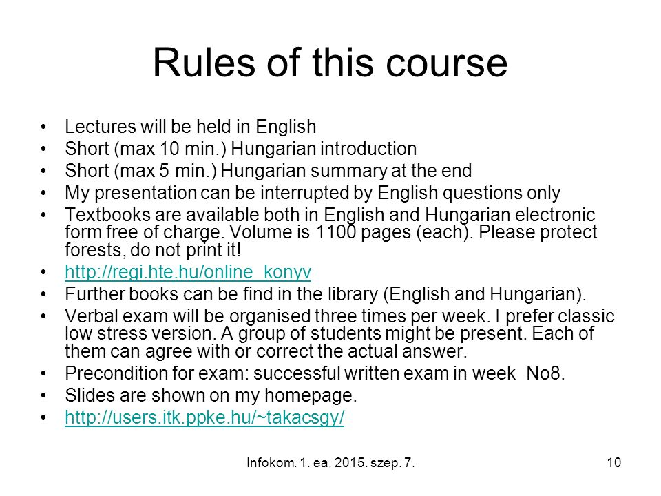 Infokom. 1. ea. 2015. szep. 7.10 Rules of this course Lectures will be held in English Short (max 10 min.) Hungarian introduction Short (max 5 min.) H