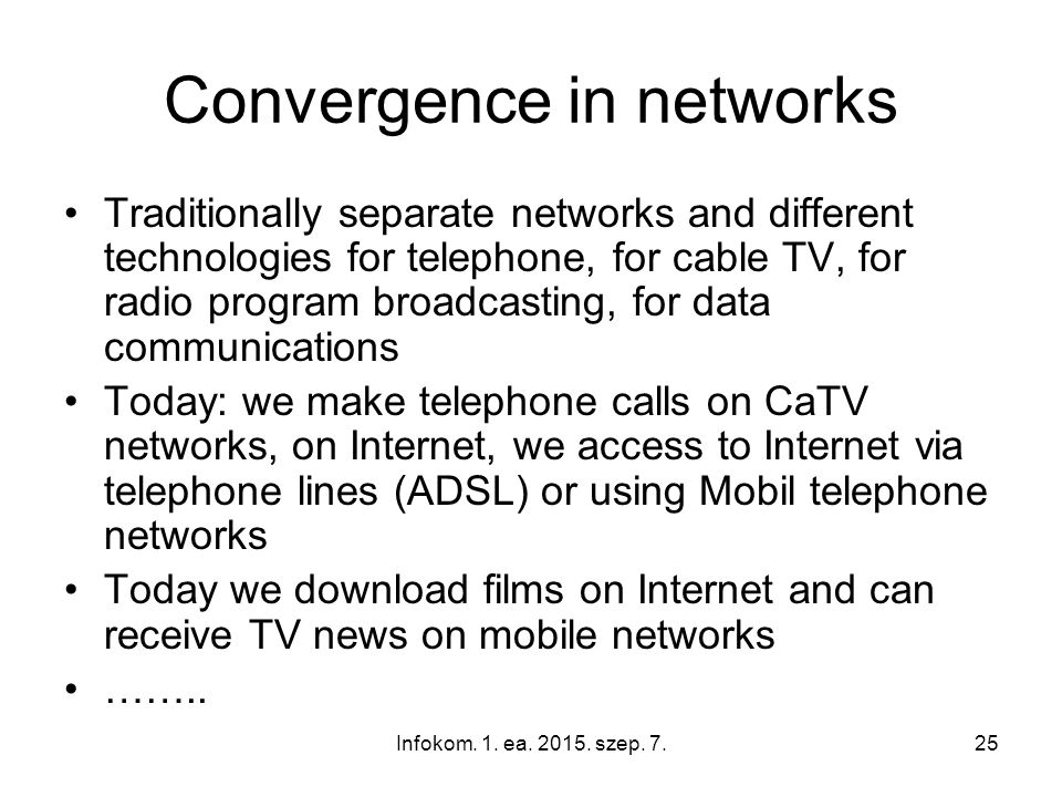 Infokom. 1. ea. 2015. szep. 7.25 Convergence in networks Traditionally separate networks and different technologies for telephone, for cable TV, for r