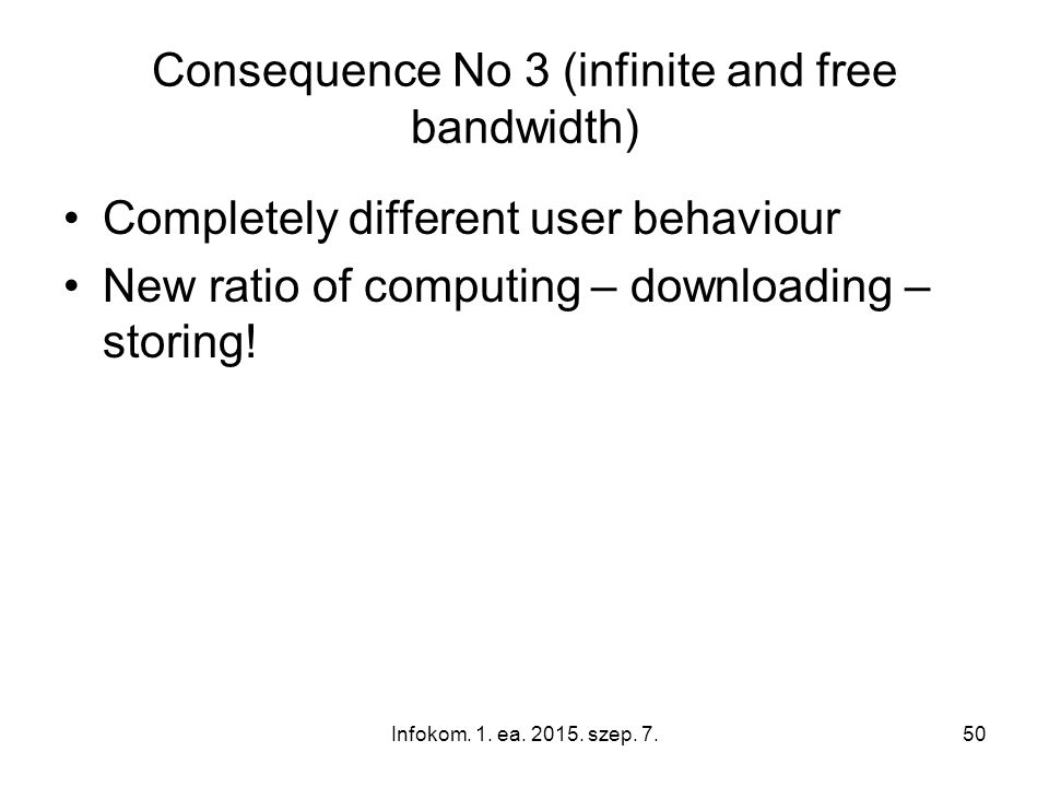 Infokom. 1. ea. 2015. szep. 7.50 Consequence No 3 (infinite and free bandwidth) Completely different user behaviour New ratio of computing – downloadi