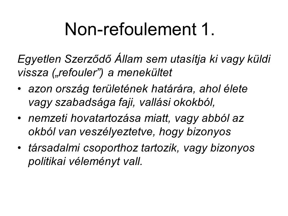 """Non-refoulement 1. Egyetlen Szerződő Állam sem utasítja ki vagy küldi vissza (""""refouler"""") a menekültet azon ország területének határára, ahol élete va"""