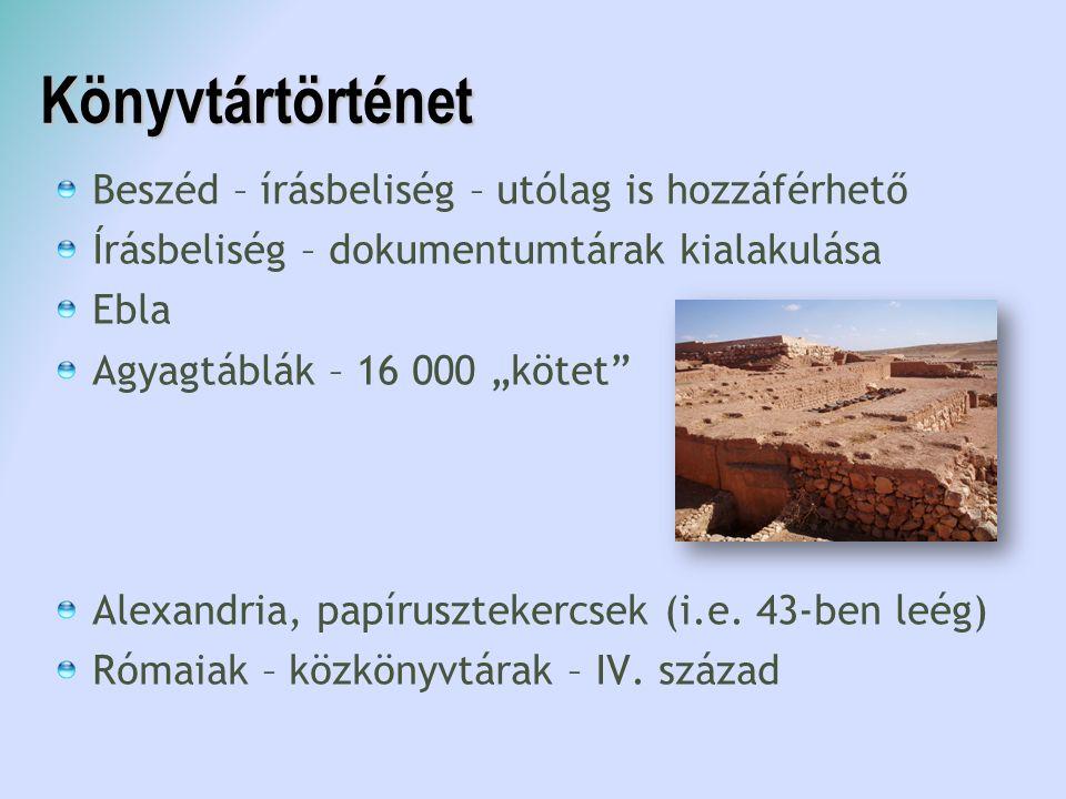 """Könyvtártörténet Beszéd – írásbeliség – utólag is hozzáférhető Írásbeliség – dokumentumtárak kialakulása Ebla Agyagtáblák – 16 000 """"kötet"""" Alexandria,"""