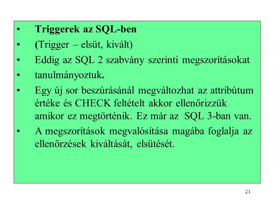 21 Triggerek az SQL-ben (Trigger – elsüt, kivált) Eddig az SQL 2 szabvány szerinti megszorításokat tanulmányoztuk.