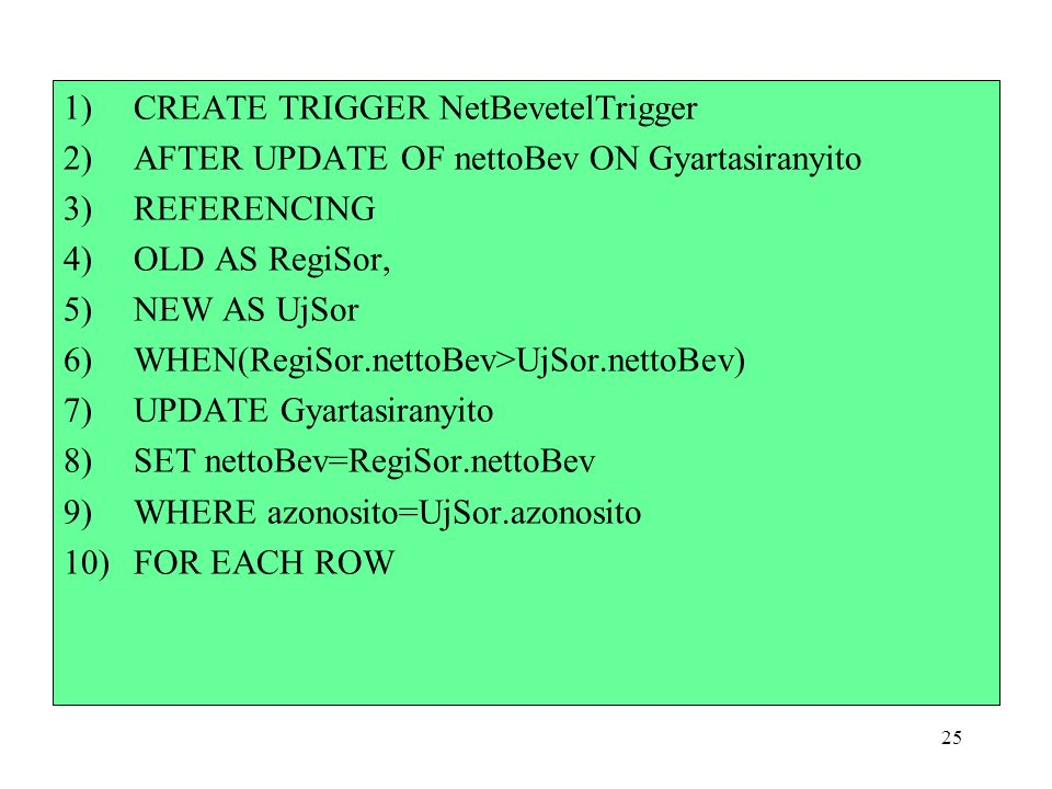 25 1)CREATE TRIGGER NetBevetelTrigger 2)AFTER UPDATE OF nettoBev ON Gyartasiranyito 3)REFERENCING 4)OLD AS RegiSor, 5)NEW AS UjSor 6)WHEN(RegiSor.nettoBev>UjSor.nettoBev) 7)UPDATE Gyartasiranyito 8)SET nettoBev=RegiSor.nettoBev 9)WHERE azonosito=UjSor.azonosito 10)FOR EACH ROW