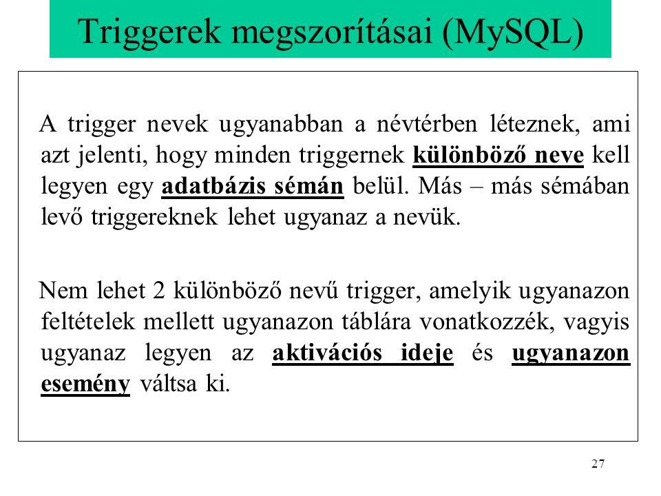 27 Triggerek megszorításai (MySQL) A trigger nevek ugyanabban a névtérben léteznek, ami azt jelenti, hogy minden triggernek különböző neve kell legyen egy adatbázis sémán belül.