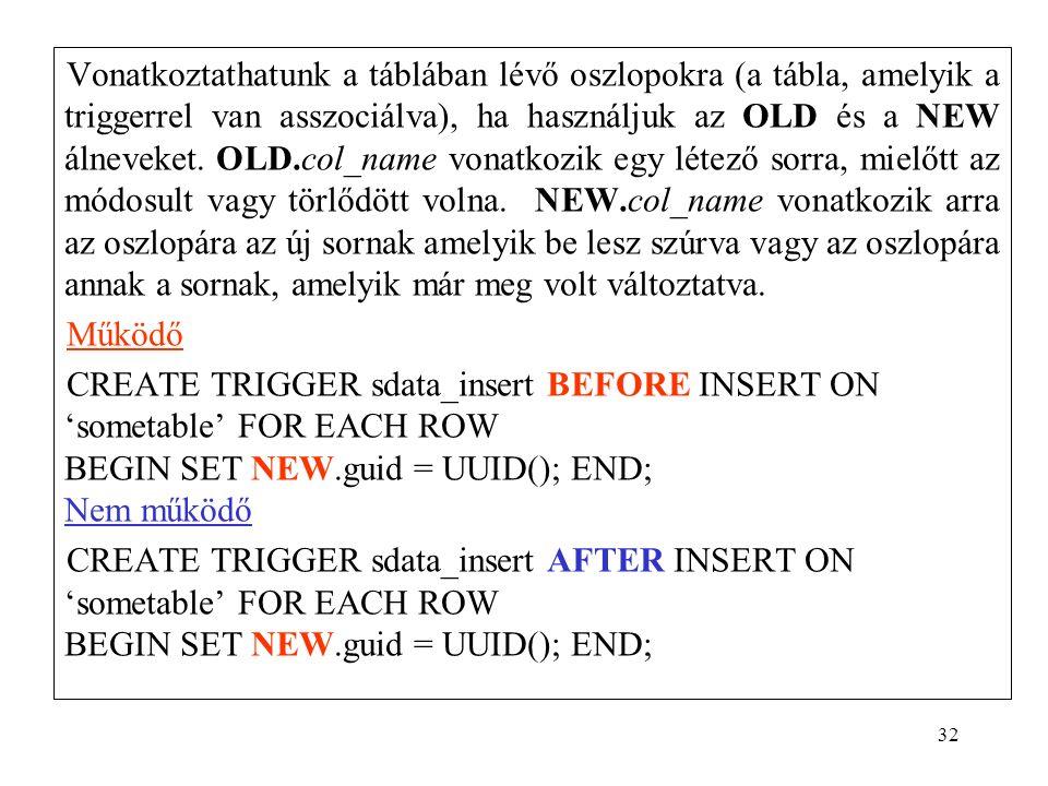 32 Vonatkoztathatunk a táblában lévő oszlopokra (a tábla, amelyik a triggerrel van asszociálva), ha használjuk az OLD és a NEW álneveket.