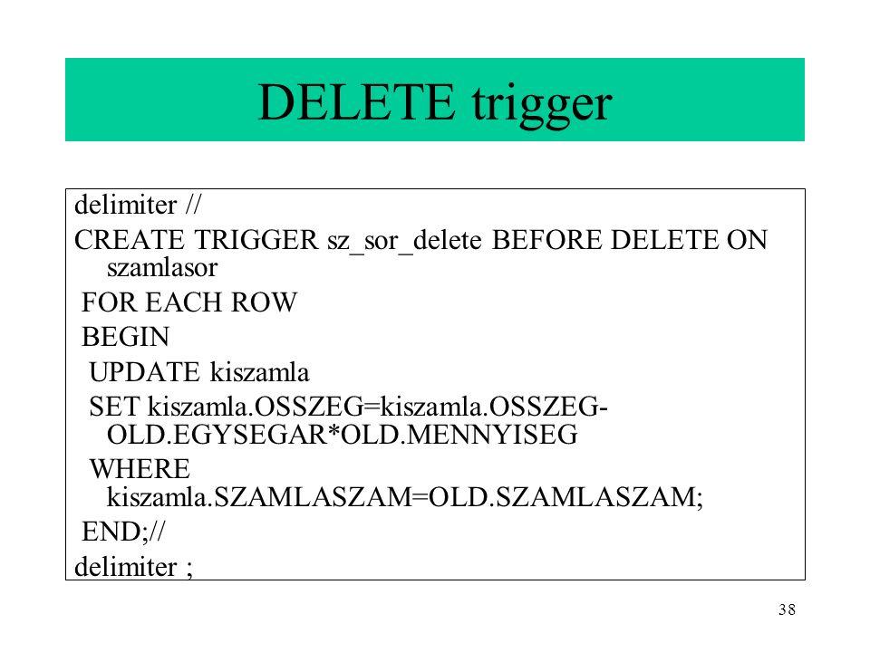 38 DELETE trigger delimiter // CREATE TRIGGER sz_sor_delete BEFORE DELETE ON szamlasor FOR EACH ROW BEGIN UPDATE kiszamla SET kiszamla.OSSZEG=kiszamla.OSSZEG- OLD.EGYSEGAR*OLD.MENNYISEG WHERE kiszamla.SZAMLASZAM=OLD.SZAMLASZAM; END;// delimiter ;